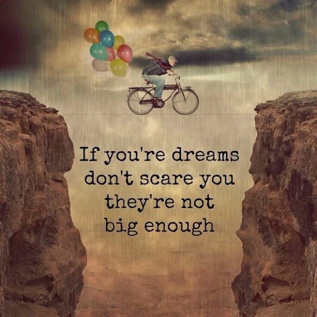 If your Dreams don't Scare You, they're not Big Enough!